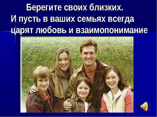 Берегите своих близких. И пусть в ваших семьях всегда царят любовь и взаимоп...