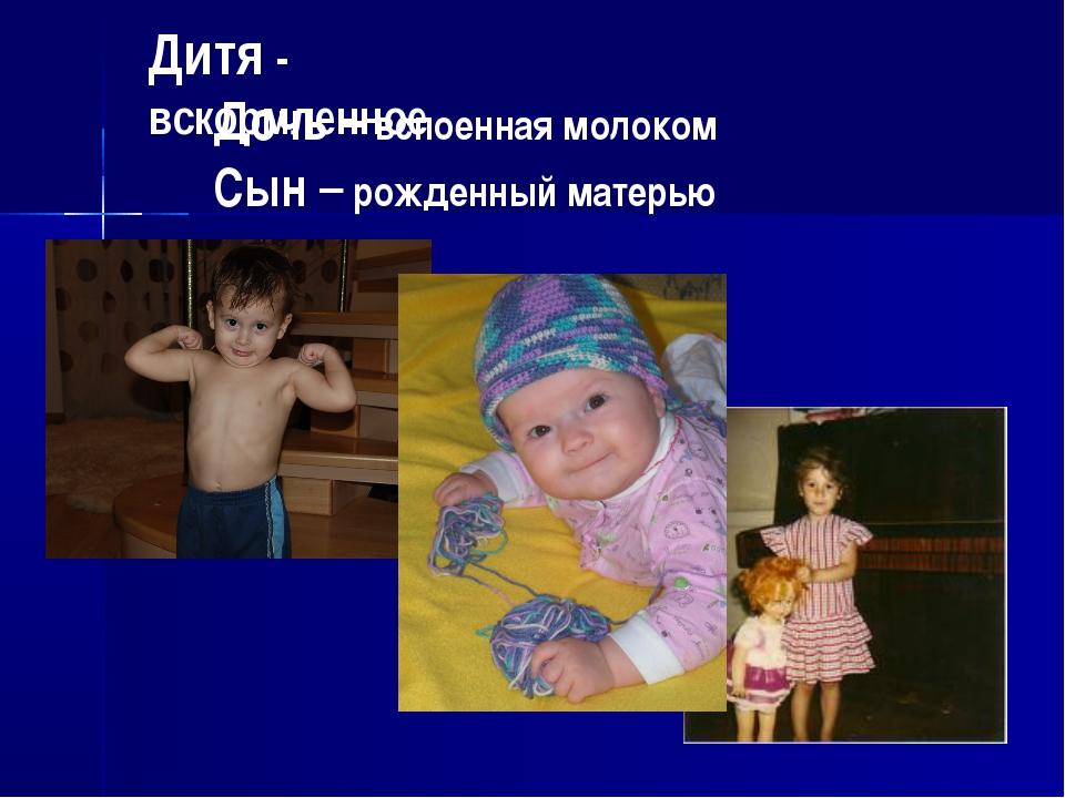 Дитя - вскормленное Дочь – вспоенная молоком Сын – рожденный матерью