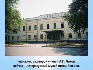 Гимназия, в которой учился А.П. Чехов, сейчас – литературный музей имени Чехо