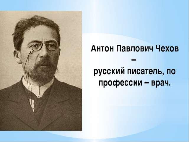 Антон Павлович Чехов – русский писатель, по профессии – врач.
