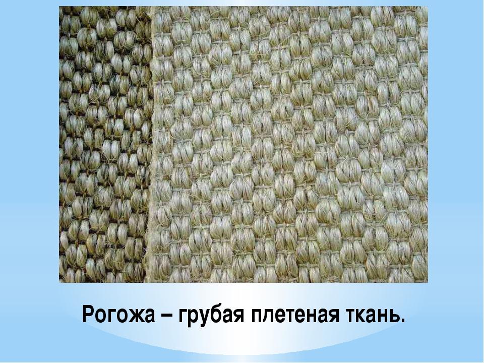 Рогожа – грубая плетеная ткань.
