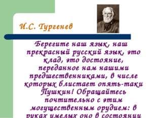 """И.С. Тургенев """"Берегите наш язык, наш прекрасный русский язык, это клад, это"""