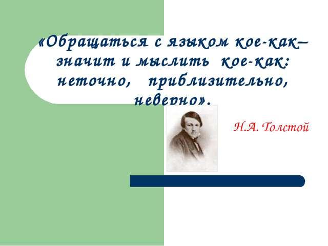 «Обращаться с языком кое-как– значит и мыслить кое-как: неточно, приблизитель...