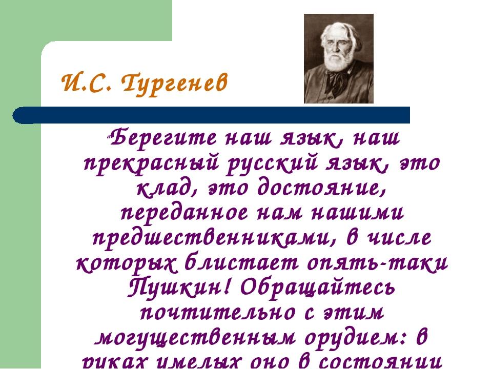 """И.С. Тургенев """"Берегите наш язык, наш прекрасный русский язык, это клад, это..."""