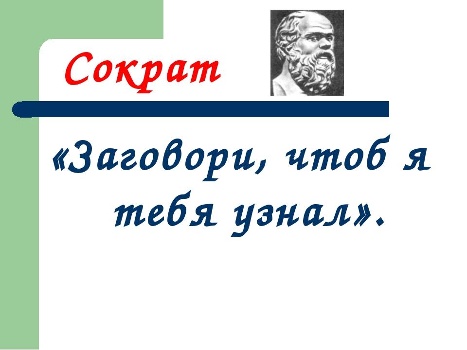 Сократ «Заговори, чтоб я тебя узнал».