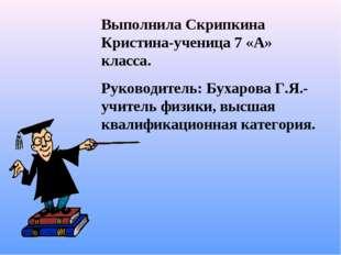 Выполнила Скрипкина Кристина-ученица 7 «А» класса. Руководитель: Бухарова Г.Я