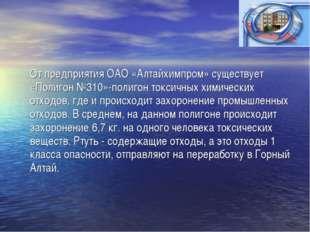 От предприятия ОАО «Алтайхимпром» существует «Полигон №310»-полигон токсичны