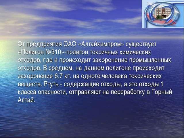 От предприятия ОАО «Алтайхимпром» существует «Полигон №310»-полигон токсичны...