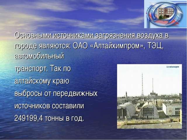 Основными источниками загрязнения воздуха в городе являются: ОАО «Алтайхимпро...