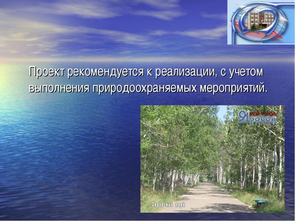 Проект рекомендуется к реализации, с учетом выполнения природоохраняемых мер...