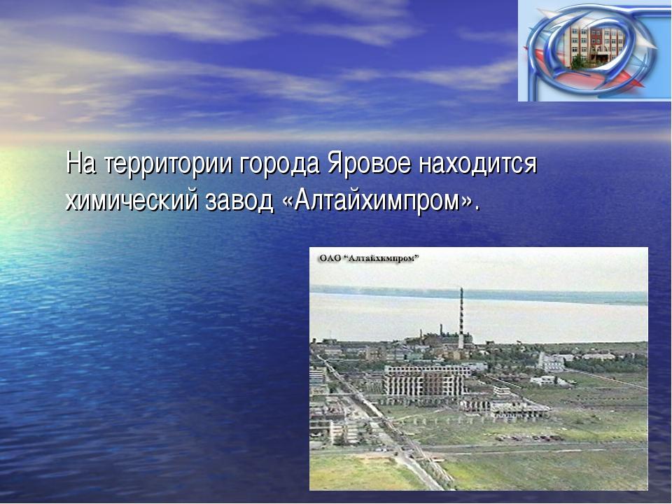 На территории города Яровое находится химический завод «Алтайхимпром».