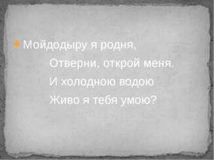 Мойдодыру я родня, Отверни, открой меня. И холодною водою Живо я тебя умою?