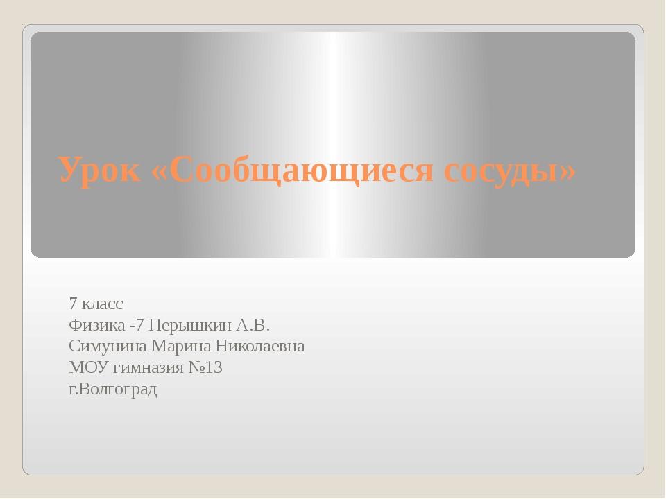 Урок «Сообщающиеся сосуды» 7 класс Физика -7 Перышкин А.В. Симунина Марина Ни...