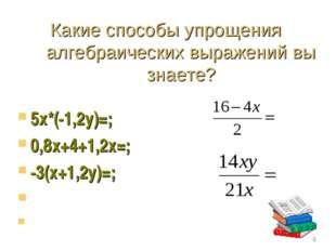 Какие способы упрощения алгебраических выражений вы знаете? 5х*(-1,2у)=; 0,8х