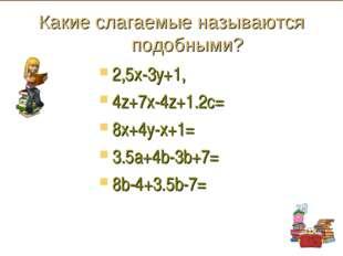 Какие слагаемые называются подобными? 2,5х-3у+1, 4z+7x-4z+1.2с= 8x+4y-x+1= 3.