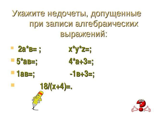 Укажите недочеты, допущенные при записи алгебраических выражений: 2а*в= ; х*у...