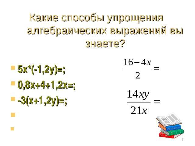 Какие способы упрощения алгебраических выражений вы знаете? 5х*(-1,2у)=; 0,8х...