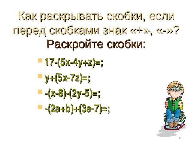 Как раскрывать скобки, если перед скобками знак «+», «-»? Раскройте скобки: 1...