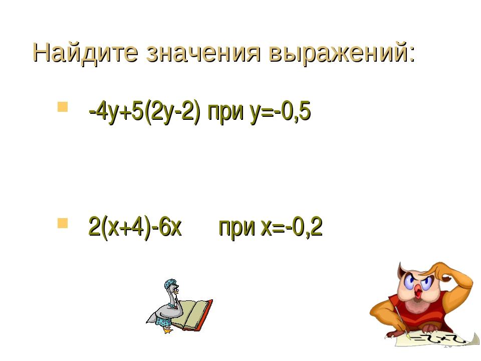 Найдите значения выражений: -4у+5(2у-2) при у=-0,5 2(х+4)-6х при х=-0,2 *