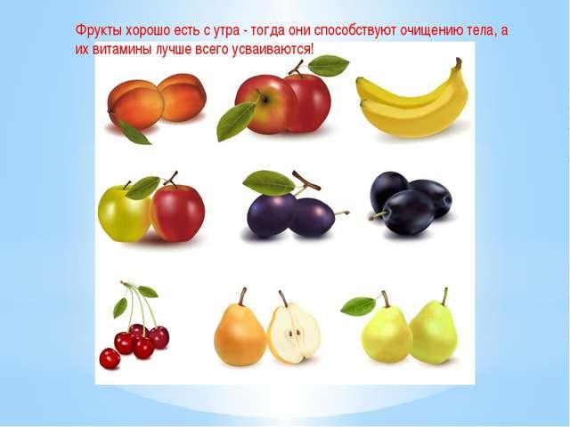 Фрукты хорошо есть с утра - тогда они способствуют очищению тела, а их витами...