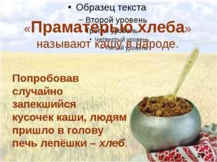 «Праматерью хлеба» называют кашу в народе. Попробовав случайно запекшийся ку
