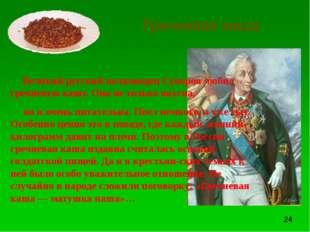 Гречневая каша Великий русский полководец Суворов любил гречневую кашу. Она н