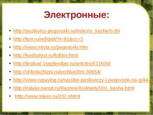 Электронные: http://poslovicy-pogovorki.ru/index/o_kashe/0-89 http://terr.ru/