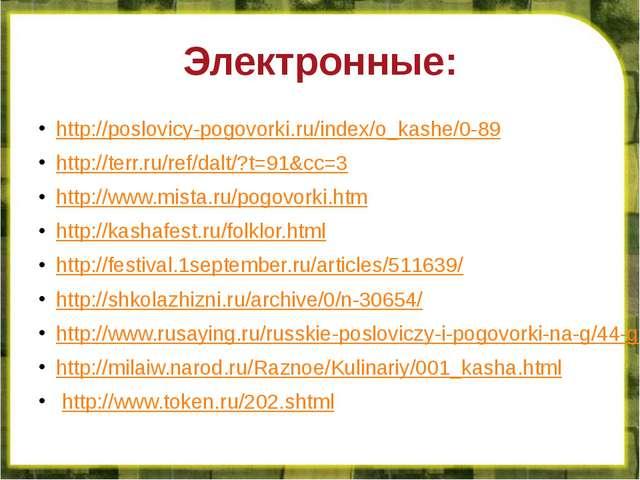 Электронные: http://poslovicy-pogovorki.ru/index/o_kashe/0-89 http://terr.ru/...