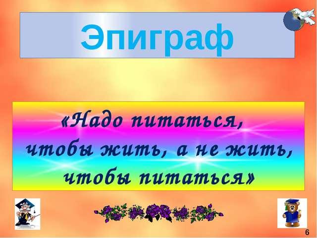 Эпиграф «Надо питаться, чтобы жить, а не жить, чтобы питаться» 6