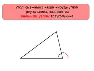 Угол, смежный с каким-нибудь углом треугольника, называется внешним углом тре