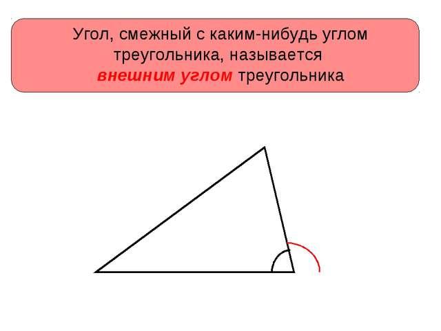 Угол, смежный с каким-нибудь углом треугольника, называется внешним углом тре...