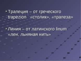 Трапеция – от греческого trapezion «столик», «трапеза» Линия – от латинского