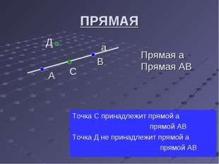 ПРЯМАЯ а В А Точка С принадлежит прямой а прямой АВ Точка Д не принадлежит пр