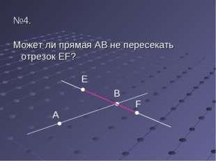 №4. Может ли прямая АВ не пересекать отрезок EF? E B F A