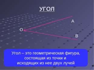 УГОЛ А О В Угол – это геометрическая фигура, состоящая из точки и исходящих и