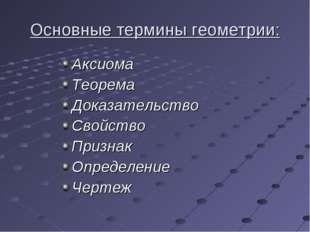 Основные термины геометрии: Аксиома Теорема Доказательство Свойство Признак О