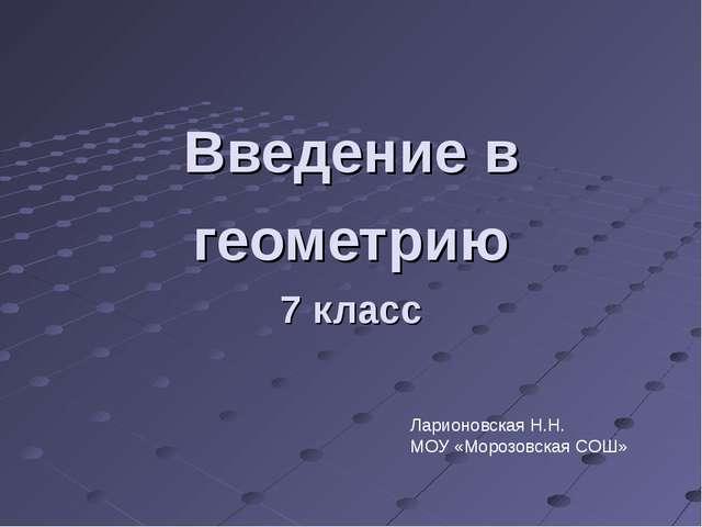 Введение в геометрию 7 класс Ларионовская Н.Н. МОУ «Морозовская СОШ»