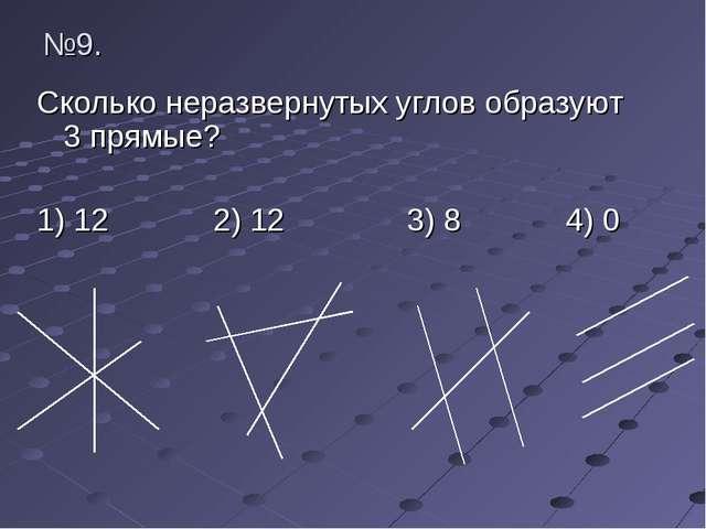 №9. Сколько неразвернутых углов образуют 3 прямые? 1) 12 2) 12 3) 8 4) 0