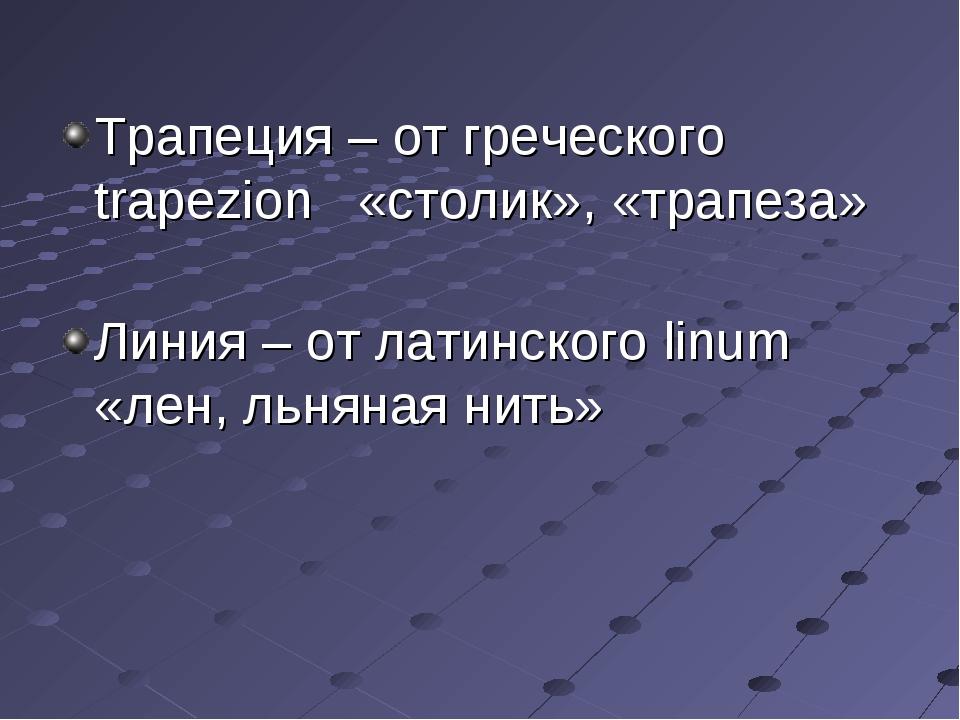 Трапеция – от греческого trapezion «столик», «трапеза» Линия – от латинского...