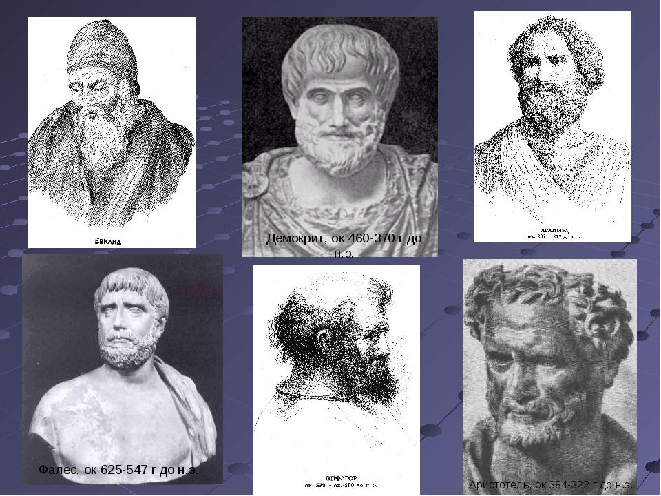 Фалес, ок 625-547 г до н.э. Демокрит, ок 460-370 г до н.э. Аристотель, ок 384...
