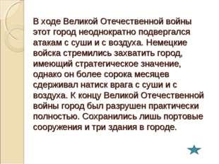 В ходе Великой Отечественной войны этот город неоднократно подвергался атакам