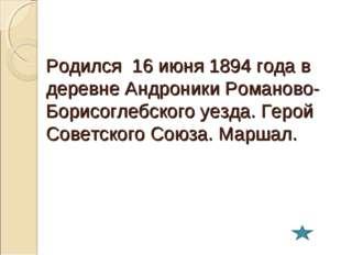 Родился 16 июня 1894 года в деревне Андроники Романово-Борисоглебского уезда.