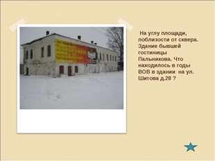 На углу площади, поблизости от сквера. Здание бывшей гостиницы Пальникова. Ч