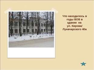 Что находилось в годы ВОВ в здании на ул. Кирова/ Луначарского 40а