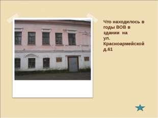 Что находилось в годы ВОВ в здании на ул. Красноармейской д.61