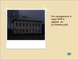 Что находилось в годы ВОВ в здании на ул.Ленина д.82