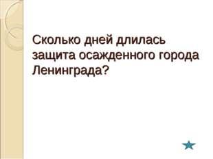 Сколько дней длилась защита осажденного города Ленинграда?