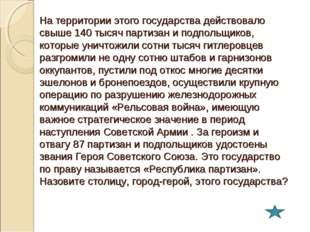 На территории этого государства действовало свыше 140 тысяч партизан и подпол
