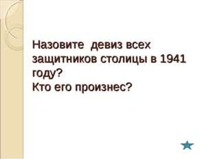 Назовите девиз всех защитников столицы в 1941 году? Кто его произнес?