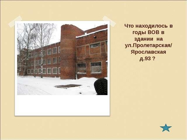 Что находилось в годы ВОВ в здании на ул.Пролетарская/ Ярославская д.93 ?